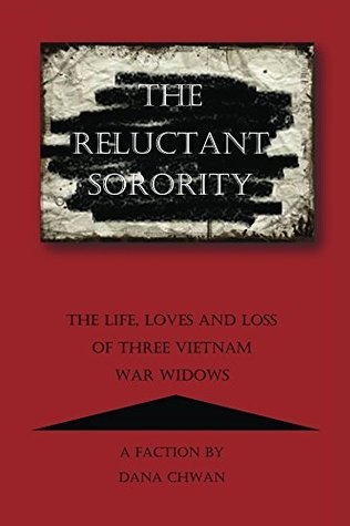 The Reluctant Sorority: The Life, Loves and Loss of Three Vietnam War Widows  by  Dana Chwan