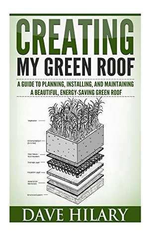 Creating My Green Roof: A guide to planning, installing, and maintaining a beautiful, energy-saving green roof  by  Dave Hilary
