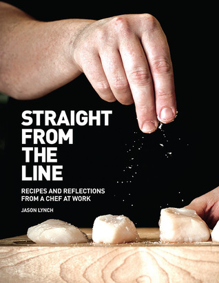 Straight from the Line: Recipes and reflections from a chef at work Jason Lynch
