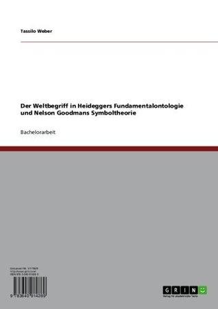 Der Weltbegriff in Heideggers Fundamentalontologie und Nelson Goodmans Symboltheorie Tassilo Weber