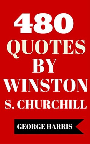 480 Quotes By Winston S. Churchill - Interesting, Motivational And Funny Quotes By Winston S. Churchill  by  George Harris