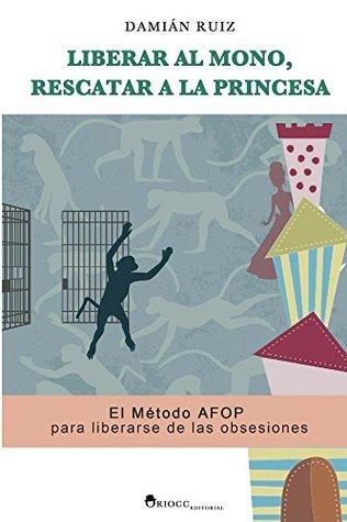 Liberar al mono, rescatar a la princesa: El Método AFOP para liberarse de las obsesiones Damian Ruiz