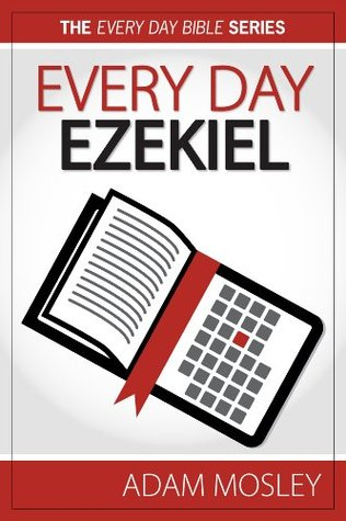 Every Day Ezekiel (The Every Day Bible Book 26) Adam Mosley