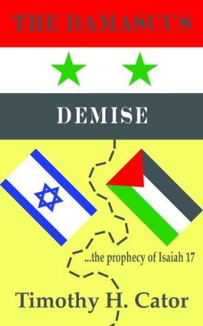 The Damascus Demise (... the prophecy of Isaiah 17) Timothy H. Cator