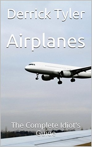 Airplanes: The Complete Idiots Guide Derrick Tyler
