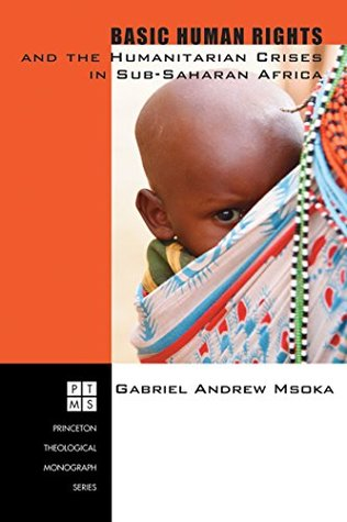 Basic Human Rights and the Humanitarian Crises in Sub-Saharan Africa: Ethical Reflections (Princeton Theological Monograph Series Book 74) Gabriel Andrew Msoka