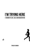 I'm Trying Here: A Memoir of Love, Loss, and Misadventure