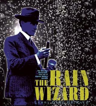 The Rain Wizard: The Amazing, Mysterious, True Life of Charles Mallory Hatfield Larry Dane Brimner