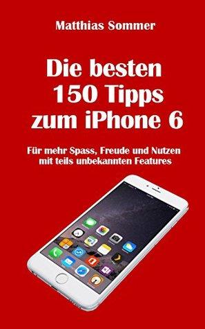 Die besten 150 iPhone-Tipps: Mehr Spass, Nutzen und Freude am iPhone 6 mit teils unbekannten Features Matthias Sommer