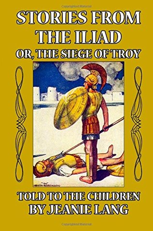Stories from the Iliad: or the siege of Troy Told to the Children  by  Jeanie Lang