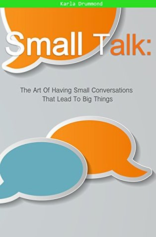 Small Talk: The Art Of Having Small Conversations That Lead To Big Things  by  Karla Drummond