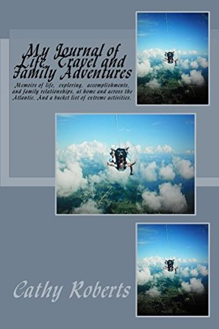 My Journal of Life, Travel and Family Adventures: Memoirs of life, exploring, accomplishments, and family relationships at home and across the Atlantic. And a bucket list of extreme activities.  by  Cathy Roberts