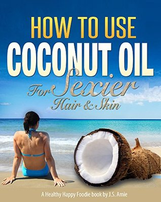 How To Use Coconut Oil For Sexier Skin & Hair: A Practical Guide for Improving Your Skin and Hair with Viva Organic Virgin Coconut Oil (Practical Coconut Oil Book 1) J.S. Amie