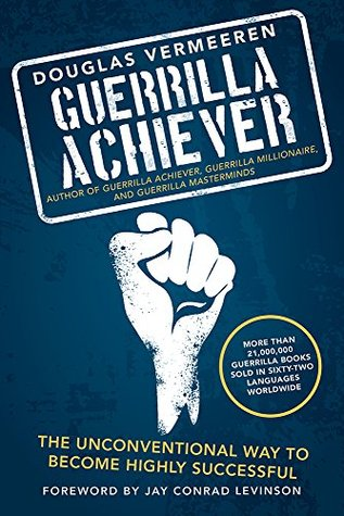 Guerrilla Achiever: The Unconventional Way to Become Highly Successful  by  Douglas Vermeeren