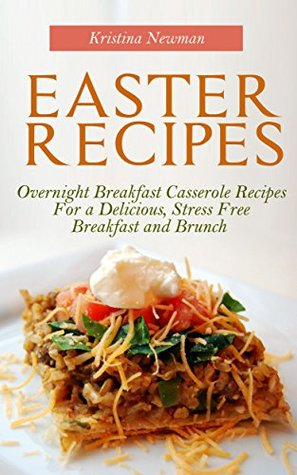Easter Recipes: Overnight Breakfast Casserole Recipes For a Delicious, Stress Free Breakfast and Brunch Kristina Newman