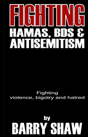 Fighting Hamas, BDS and Anti-Semitism.: Fighting violence, bigotry and hatred. Barry Shaw
