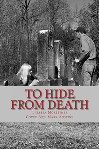 TO HIDE from DEATH: Where do you go when death is lurking? Theresa Moretimer