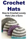Crochet Hats: How to Crochet Lovely Hats Like a Guru: (Crochet, Crochet for Beginners, How to Crochet, Crochet Patterns, Crochet Projects, Knitting)