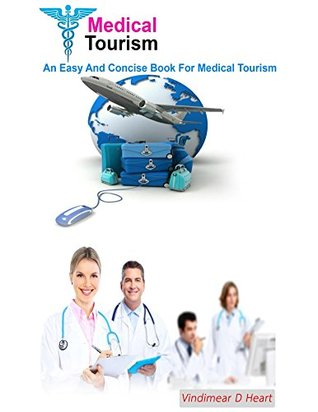 Medical Tourism: An Easy and Concise Book for Medical Tourism  by  Vindimear D Heart