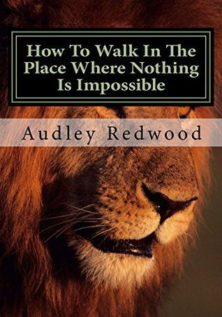 How To Walk In The Place Where Nothing Is Impossible: The Just Shall Walk By Faith  by  Audley Redwood