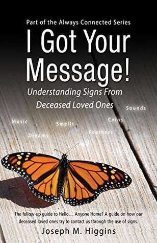 I Got Your Message!: Understanding Signs From Deceased Loved Ones (Always Connected Book 2) Joseph Higgins