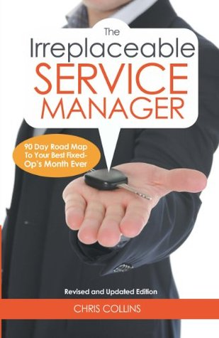 The Irreplaceable Service Manager 2nd Edition (90 Day Road Map To Your Best Fixed Ops Month Ever)  by  Chris Collins