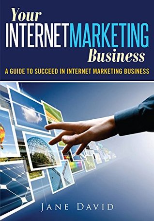 Your Internet Marketing Business: A Guide to Succeed In Internet Marketing Business Jane David