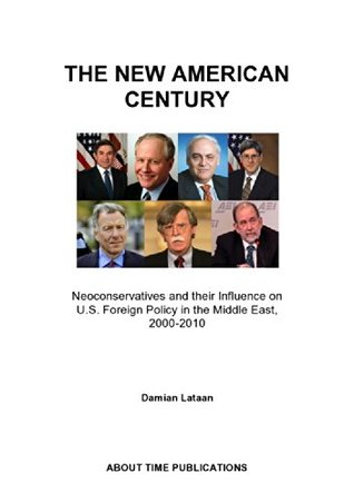The New American Century: Neoconservatives and their Influence on US Foreign Policy in the Middle East, 2000-2010  by  Damian Lataan