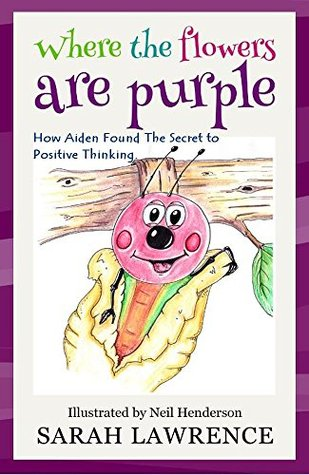 Where the Flowers are Purple: How Aiden Found The Secret to Positive Thinking. (Motivational Stories for Children Collection Book 1) Sarah  Lawrence