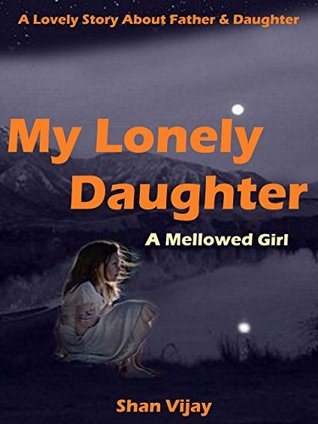 My Lonely Daughter: A Mellowed Girl  by  Shan Vijay