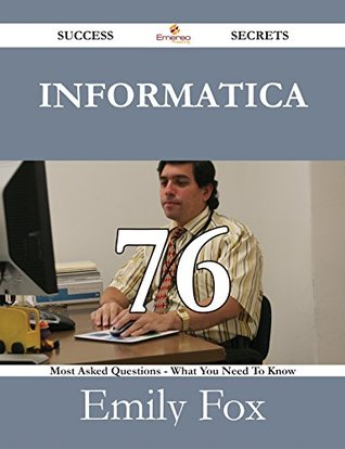 Informatica 76 Success Secrets - 76 Most Asked Questions On Informatica - What You Need To Know  by  Emily Fox