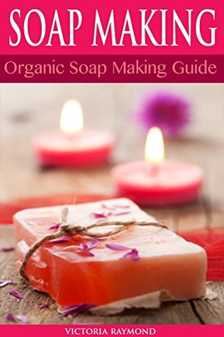 SOAP MAKING: Soap Making For Beginners - SOAP RECIPES INCLUDED!: How To Make Luxurious Natural Handmade Soaps (DIY Soap Making - Soap Making - Soap Making ... Cleaning And Organizing - DIY - Self Help)