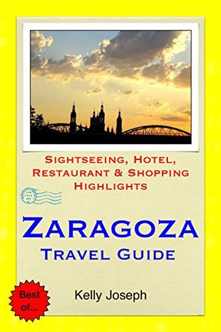 Zaragoza, Spain Travel Guide: Sightseeing, Hotel, Restaurant & Shopping Highlights  by  Kelly Joseph
