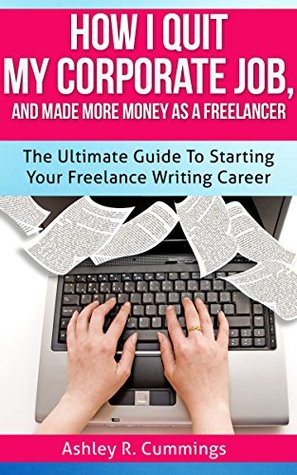 How I Quit My Job And Made More Money As A Freelancer: The Ultimate Guide To Starting Your Freelance Writing Career Ashley R. Cummings