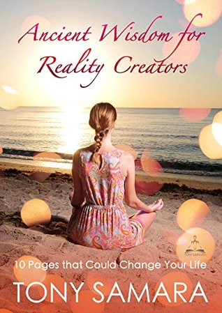 Ancient Wisdom for Reality Creators: 10 Pages that Could Change Your Life  by  Tony Samara