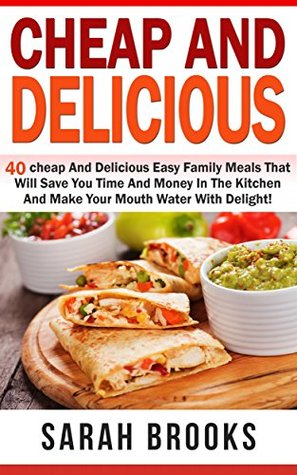 Cheap And Delicious: 40 Cheap And Delicious Easy Family Meals That Will Save You Time And Money In The Kitchen And Make Your Mouth Water With Delight! ... Cooking With Beans, Cooking With Potatoes)  by  Sarah Brooks