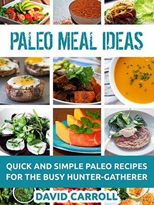 Paleo Meal Ideas: Quick and Simple Paleo Recipes for the Busy Hunter-Gatherer  by  David Carroll