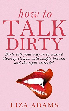 How to Talk Dirty: Dirty talk your way into a mind blowing climax with simple phrases and the right attitude! Liza Adams