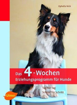 Das 4-Wochen Erziehungsprogramm für Hunde: Tag für Tag - Schritt für Schritt Ophelia Nick
