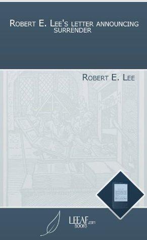 Robert E. Lees letter announcing surrender  by  Robert E. Lee