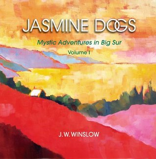 JASMINE DOGS: Mystic Adventures in Big Sur - Volume I  by  J. W. Winslow