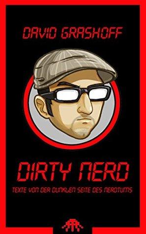 Dirty Nerd: Texte von der dunklen Seite des Nerdtums David Grashoff