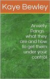 Anxiety Pangs: - What They Are and How to Get Them Under Your Control  by  Kaye Bewley