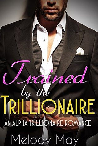 Trained  by  the Trillionaire (A Trillionaire Courtship, Book Two) (An Alpha Trillionaire Romance) by Melody May