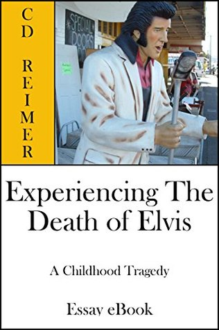 Experiencing The Death of Elvis: A Childhood Tragedy  by  C.D. Reimer