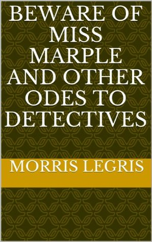 Beware of Miss Marple and Other Odes to Detectives Morris Legris