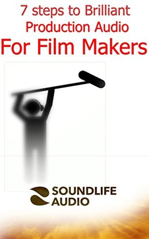 7 Steps to Brilliant Production Audio for Film Makers: Not the really in depth stuff but loads of insider tips to improve your sound  by  Steve Nossiter