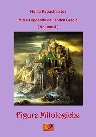 Figure Mitologiche (Miti e Leggende dellantica Grecia Vol. 4) Maria Papachristos