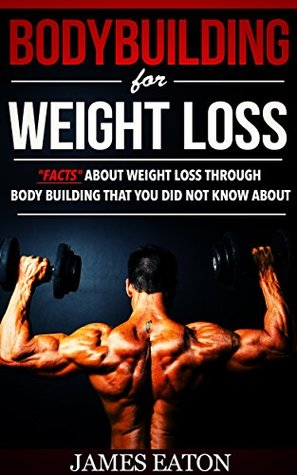 "BODYBUILDING FOR WEIGHT LOSS: ""FACTS"" ABOUT WEIGHT LOSS THROUGH BODY BUILDING THAT YOU DID NOT KNOW ABOUT"