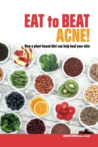 Eat to Beat Acne! How a plant-based diet can help heal your skin by Leigh  Matthews
